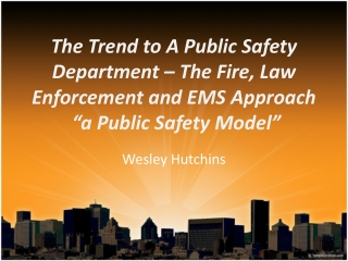 "The Trend to A Public Safety Department – The  Fire,  Law Enforcement and EMS  Approach  ""a  Public Safety  Model"""
