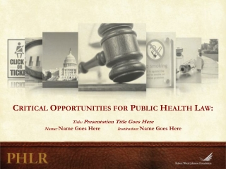 Critical Opportunities for Public Health Law: Title:  Presentation Title Goes Here Name:  Name Goes Here             In