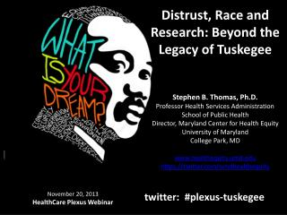 Distrust, Race and Research: Beyond the Legacy of  Tuskegee Stephen B. Thomas, Ph.D. Professor Health Services Administ