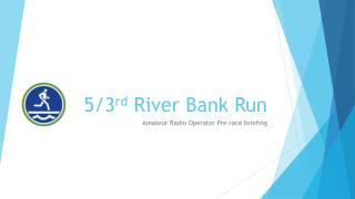 5/3 rd  River Bank Run
