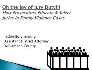 Oh the Joy of Jury Duty!!! How Prosecutors Educate & Select Juries in Family Violence Cases