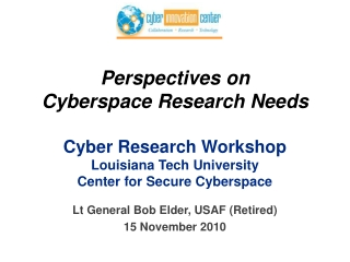 Perspectives on Cyberspace Research  Needs Cyber Research Workshop Louisiana Tech University Center for Secure Cyberspa