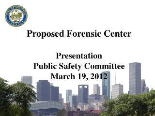 Proposed Forensic Center Presentation Public Safety Committee March 19, 2012