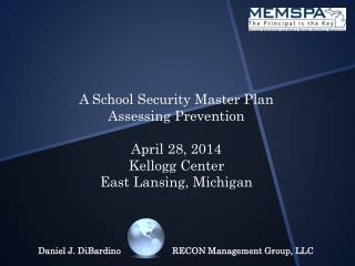 A School Security Master Plan Assessing Prevention April 28, 2014 Kellogg Center East Lansing, Michigan