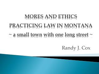 MORES AND ETHICS PRACTICING LAW IN MONTANA ~ a small town with one long street ~