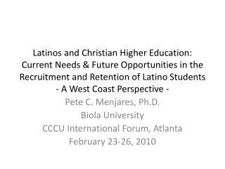 Pete C. Menjares, Ph.D. Biola  University CCCU International Forum, Atlanta February 23-26, 2010