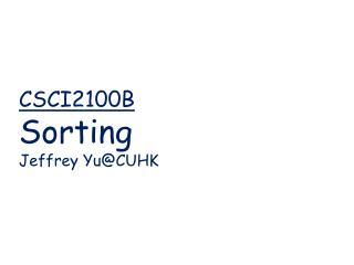 CSCI2100B   Sorting Jeffrey  Yu@CUHK