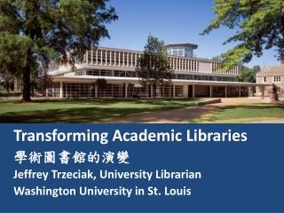 Transforming Academic Libraries 學術圖書館的演變 Jeffrey Trzeciak, University Librarian Washington  University in St. Louis