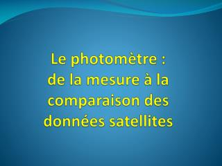 Le photomètre : de la mesure à la comparaison des  données satellites
