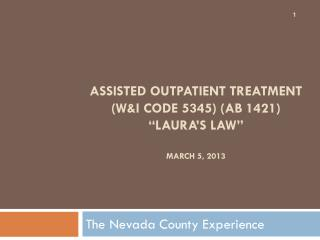 "Assisted Outpatient Treatment  (W&I Code 5345) (AB 1421)  ""Laura's Law"" March 5, 2013"