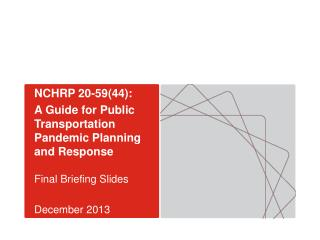 NCHRP 20-59(44): A Guide for Public Transportation Pandemic Planning and Response Final Briefing Slides December  2013