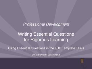 Professional Development Writing Essential Questions  for Rigorous Learning Using Essential Questions in the LDC Templa