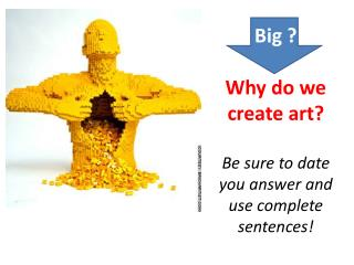 Big ? Why do we create art? Be sure to date you answer and use complete sentences!