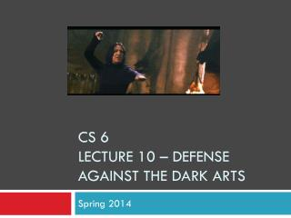 CS 6  Lecture  10 –  Defense Against the Dark Arts
