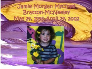Jamie Morgan Mychael Bratton-McNeeley May 24, 1996-April 24, 2002