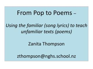 From Pop to Poems  –  Using the familiar (song lyrics) to teach unfamiliar texts (poems) Zanita Thompson zthompson@nghs