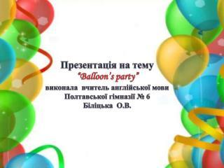 """Презентація на тему """" Balloon's party"""" в иконала  вчитель англійської мови Полтавської гімназії  №  6 Біліцька   О.В."""
