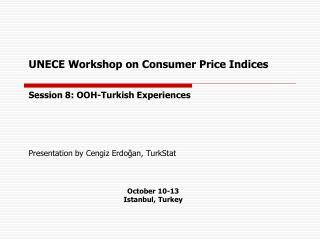 UNECE Workshop on  Consumer Price Indices Session 8: OOH-Turkish Experiences Presentation by Cengiz Erdoğan, TurkStat O