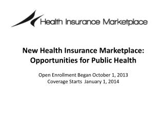 New Health Insurance Marketplace:  Opportunities for Public Health Open Enrollment Began October 1, 2013 Coverage Start