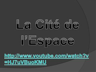 La Cité de l'Espace  http:// www.youtube.com/watch?v=HJ7uVBuoKMU