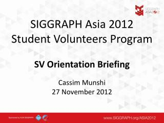 SIGGRAPH Asia 2012 Student Volunteers Program SV Orientation Briefing Cassim Munshi 27 November 2012