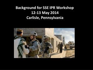 Background for SSE IPR Workshop 12-13 May 2014 Carlisle, Pennsylvania