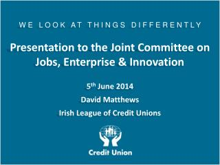 W E   L O O K   A T   T H I N G S   D I F F E R E N T L Y Presentation to the Joint Committee on Jobs, Enterprise & Inn
