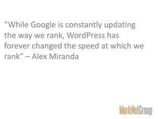 """While Google is constantly updating the way we rank, WordPress has forever changed the speed at which we rank"" – Alex"