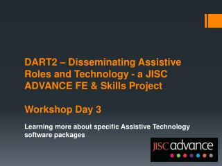 DART2 – Disseminating Assistive Roles and Technology - a JISC ADVANCE FE & Skills  Project Workshop Day 3