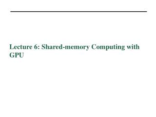 Lecture  6:  Shared-memory Computing  with GPU
