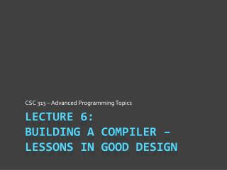 Lecture 6: Building a Compiler – Lessons in Good design