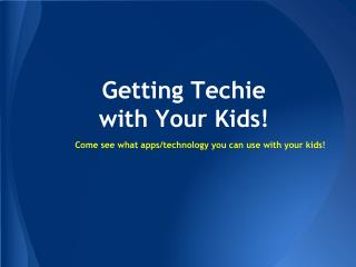 Getting Techie  with Your Kids!