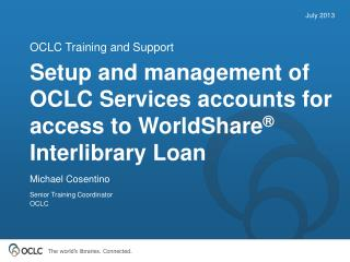 Setup and management of OCLC Services accounts for access to WorldShare ®  Interlibrary Loan