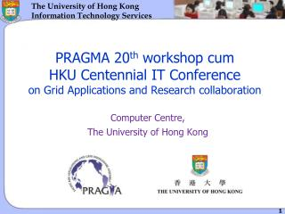 PRAGMA 20 th  workshop cum  HKU Centennial IT Conference  on Grid Applications and Research collaboration