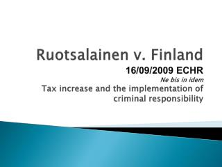 Ruotsalainen v. Finland 16/09/2009 ECHR Ne  bis  in idem  Tax increase  and the  implementation  of  criminal responsib