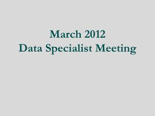 March 2012 Data Specialist Meeting
