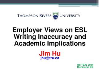 Employer Views on ESL   Writing Inaccuracy and   Academic Implications Jim Hu jhu@tru.ca BC TEAL 2014 Richmond, BC