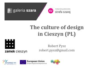 The culture of design in Cieszyn (PL ) Robert Pysz robert.pysz@gmail.com