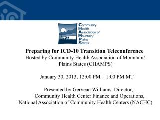 Preparing  for ICD-10 Transition Teleconference Hosted  by Community Health Association of Mountain/ 		      Plains Sta