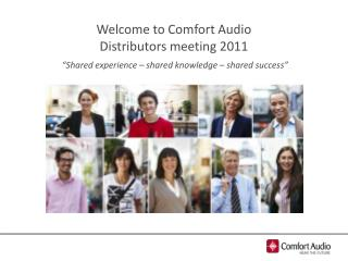 "Welcome  to Comfort Audio  Distributors meeting  2011  ""Shared experience – shared knowledge – shared success"""