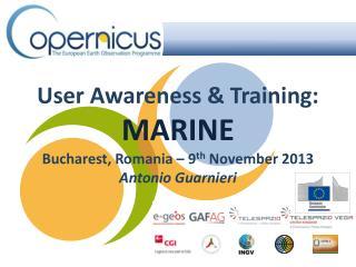 User Awareness & Training: MARINE Bucharest, Romania –  9 th  November 2013 Antonio Guarnieri