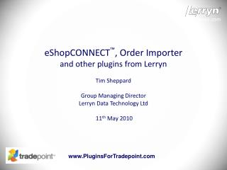 eShopCONNECT ™ , Order Importer and other plugins from Lerryn Tim Sheppard Group Managing Director Lerryn Data Technolo