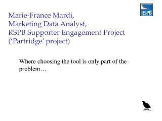 Marie-France Mardi,  Marketing Data Analyst, RSPB Supporter Engagement Project (�Partridge� project)