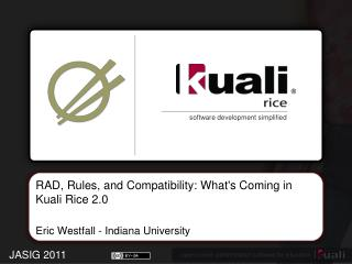 RAD, Rules, and Compatibility: What's Coming in  Kuali  Rice  2.0 Eric Westfall - Indiana  University