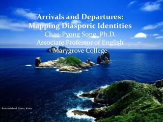 Arrivals and Departures:  Mapping Diasporic Identities Chae-Pyong Song, Ph.D. Associate Professor of English Marygrove
