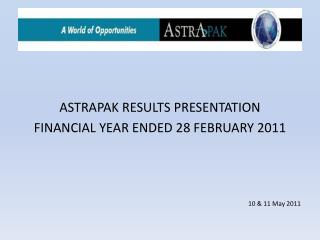 ASTRAPAK RESULTS PRESENTATION FINANCIAL YEAR ENDED 28  FEBRUARY 2011 10 & 11 May 2011