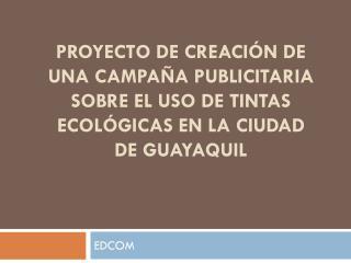PROYECTO DE CREACIÓN DE UNA CAMPAÑA PUBLICITARIA SOBRE EL USO DE TINTAS ECOLÓGICAS EN LA CIUDAD DE GUAYAQUIL