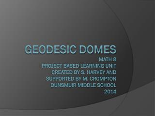 Geodesic Domes math 8  Project Based Learning Unit  created by S. Harvey and  supported by M. Crompton Dunsmuir Middle