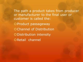 The path a product takes from producer or manufacturer to the final user or customer is called the: Product passageway