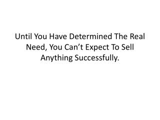Until You Have Determined The Real Need, You Can't Expect To Sell Anything Successfully.